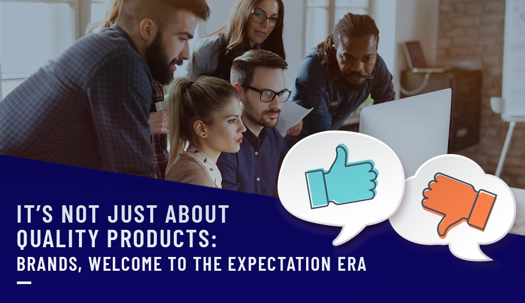 IT'S NOT JUST ABOUT QUALITY PRODUCTS: BRANDS, WELCOME TO THE EXPECTATION ERA